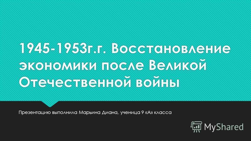 1945-1953 г.г. Восстановление экономики после Великой Отечественной войны Презентацию выполнила Марьина Диана, ученица 9 «А» класса