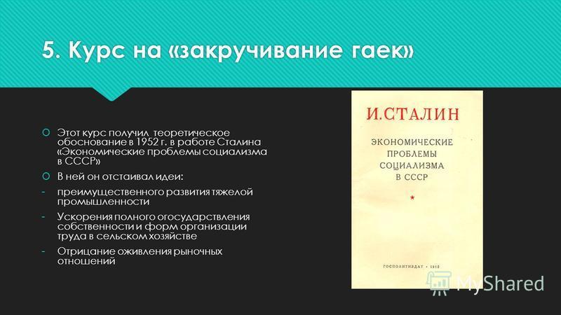 5. Курс на «закручивание гаек» Этот курс получил теоретическое обоснование в 1952 г. в работе Сталина «Экономические проблемы социализма в СССР» В ней он отстаивал идеи: -преимущественного развития тяжелой промышленности -Ускорения полного огосударст