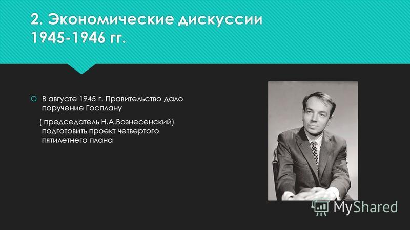 2. Экономические дискуссии 1945-1946 гг. В августе 1945 г. Правительство дало поручение Госплану ( председатель Н.А.Вознесенский) подготовить проект четвертого пятилетнего плана