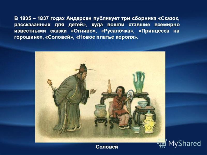 В 1835 – 1837 годах Андерсен публикует три сборника «Сказок, рассказанных для детей», куда вошли ставшие всемирно известными сказки «Огниво», «Русалочка», «Принцесса на горошине», «Соловей», «Новое платье короля». Соловей
