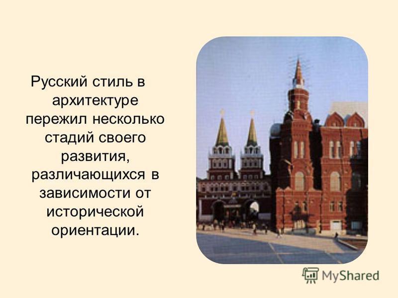 Русский стиль в архитектуре пережил несколько стадий своего развития, различающихся в зависимости от исторической ориентации.