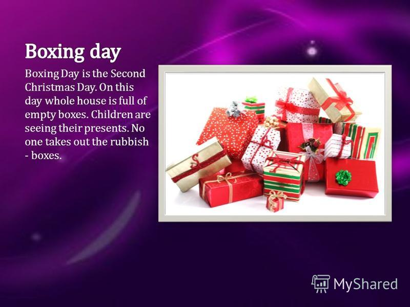 Boxing Day is the Second Christmas Day. On this day whole house is full of empty boxes. Children are seeing their presents. No one takes out the rubbish - boxes.