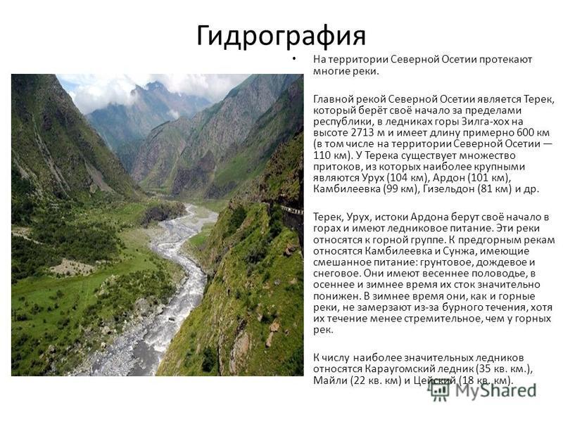 Гидрография На территории Северной Осетии протекают многие реки. Главной рекой Северной Осетии является Терек, который берёт своё начало за пределами республики, в ледниках горы Зилга-xox на высоте 2713 м и имеет длину примерно 600 км (в том числе на