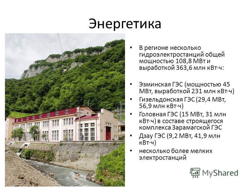 Энергетика В регионе несколько гидроэлектростанций общей мощностью 108,8 МВт и выработкой 363,6 млн к Вт·ч: Эзминская ГЭС (мощностью 45 МВт, выработкой 231 млн к Вт·ч) Гизельдонская ГЭС (29,4 МВт, 56,9 млн к Вт·ч) Головная ГЭС (15 МВт, 31 млн к Вт·ч)