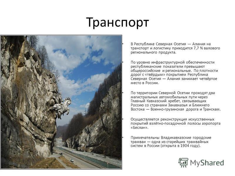 Транспорт В Республике Северная Осетия Алания на транспорт и логистику приходится 7,7 % валового регионального продукта. По уровню инфраструктурной обеспеченности республиканские показатели превышают общероссийские и региональные. По плотности дорог