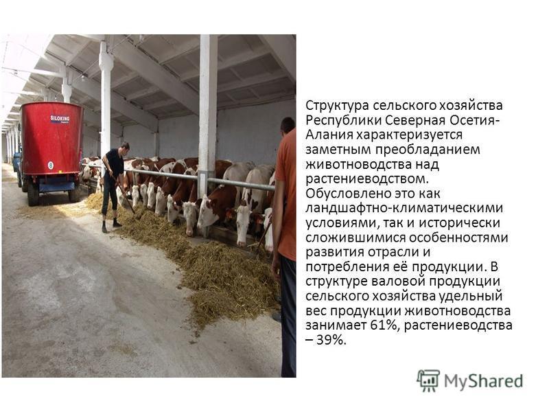 Структура сельского хозяйства Республики Северная Осетия- Алания характеризуется заметным преобладанием животноводства над растениеводством. Обусловлено это как ландшафтно-климатическими условиями, так и исторически сложившимися особенностями развити