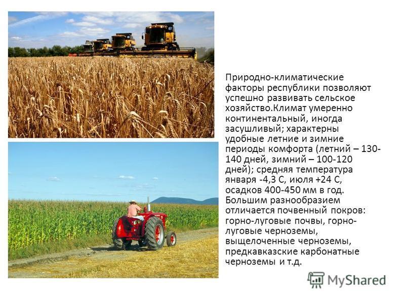 Природно-климатические факторы республики позволяют успешно развивать сельское хозяйство.Климат умеренно континентальный, иногда засушливый; характерны удобные летние и зимние периоды комфорта (летний – 130- 140 дней, зимний – 100-120 дней); средняя