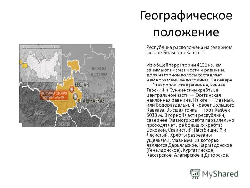 Географическое положение Республика расположена на северном склоне Большого Кавказа. Из общей территории 4121 кв. км занимают низменности и равнины, доля нагорной полосы составляет немного меньше половины. На севере Ставропольская равнина, южнее Терс