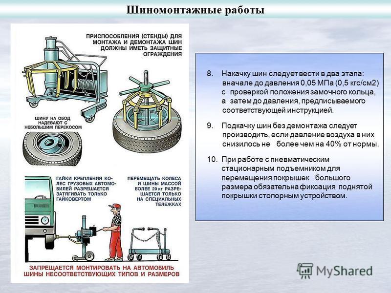 8. Накачку шин следует вести в два этапа: вначале до давления 0,05 МПа (0,5 кгс/см 2) с проверкой положения замочного кольца, а затем до давления, предписываемого соответствующей инструкцией. 9. Подкачку шин без демонтажа следует производить, если да