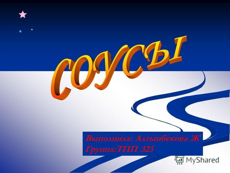 Выполнила: Алтынбекова Ж Группа:ТПП 323