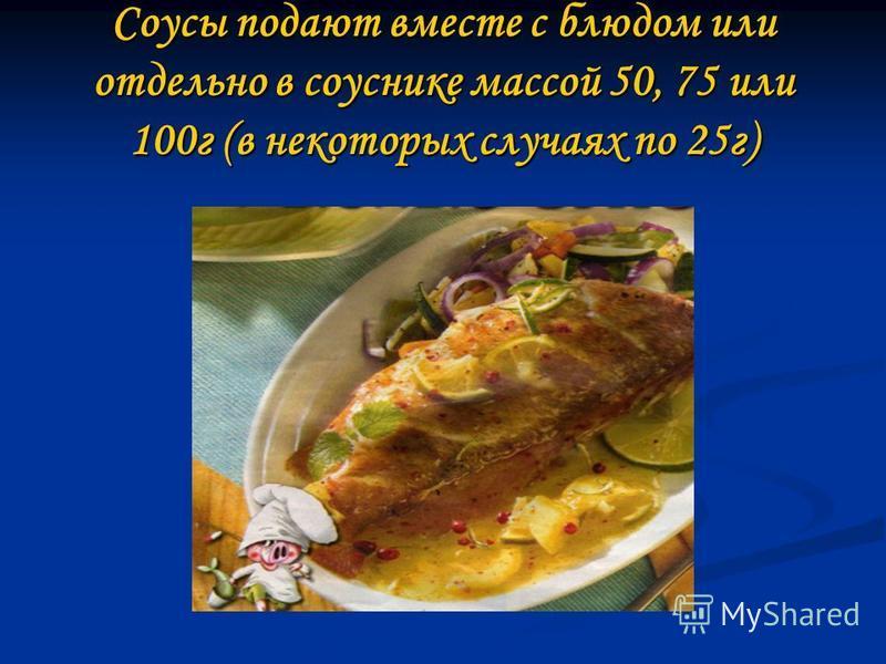 Соусы подают вместе с блюдом или отдельно в соуснике массой 50, 75 или 100 г (в некоторых случаях по 25 г)