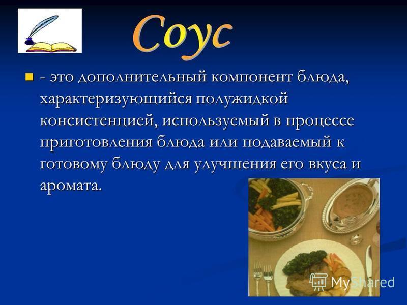 - это дополнительный компонент блюда, характеризующийся полужидкой консистенцией, используемый в процессе приготовления блюда или подаваемый к готовому блюду для улучшения его вкуса и аромата.