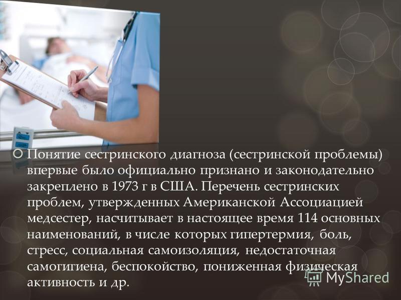 Понятие сестринского диагноза (сестринской проблемы) впервые было официально признано и законодательно закреплено в 1973 г в США. Перечень сестринских проблем, утвержденных Американской Ассоциацией медсестер, насчитывает в настоящее время 114 основны