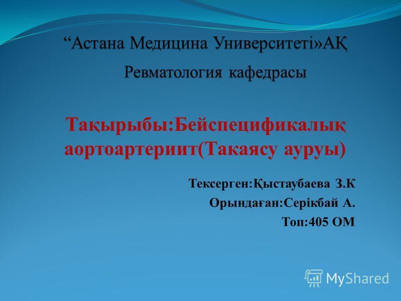 Тақырыбы:Бейспецификалық аортоартериит(Такаясу ауруы) Тексерген:Қыстаубаева З.К Орындаған:Серікбай А. Топ:405 ОМ