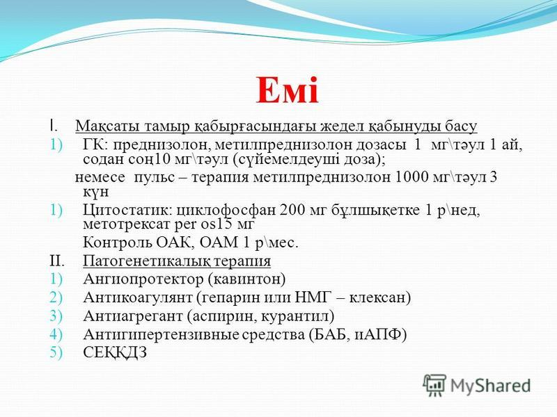 Емі I. Мақсаты таймыр қабырғасындағы жедел қабынуды басу 1) ГК: преднизолон, метилпреднизолон дозасы 1 мг\тәул 1 ай, содна соң10 мг\тәул (сүйемелдеуші доза); немсе пульс – терапия метилпреднизолон 1000 мг\тәул 3 күн 1) Цитостатик: циклофосфан 200 мг