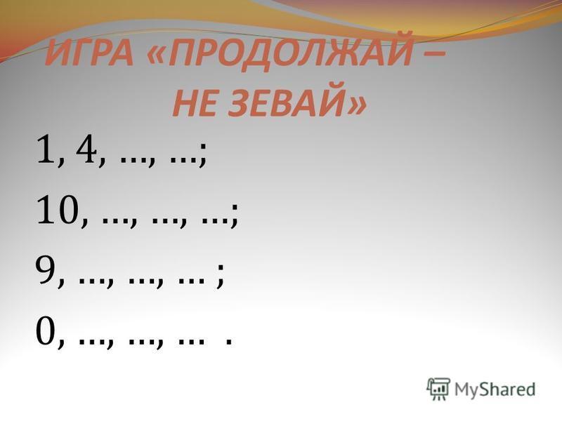 ИГРА « ПРОДОЛЖАЙ – НЕ ЗЕВАЙ » 1, 4, …, …; 10, …, …, …; 9, …, …, … ; 0, …, …, ….
