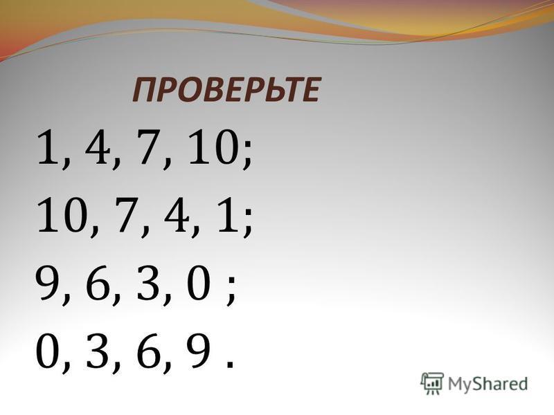 ПРОВЕРЬТЕ 1, 4, 7, 10; 10, 7, 4, 1; 9, 6, 3, 0 ; 0, 3, 6, 9.