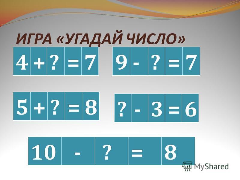 ИГРА « УГАДАЙ ЧИСЛО » 4+?=7 9-?=7 5+?=8 10 - ?=8 ?-3=6