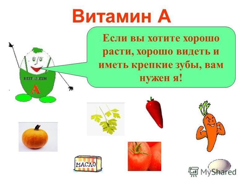 Витамин А А Если вы хотите хорошо расти, хорошо видеть и иметь крепкие зубы, вам нужен я!