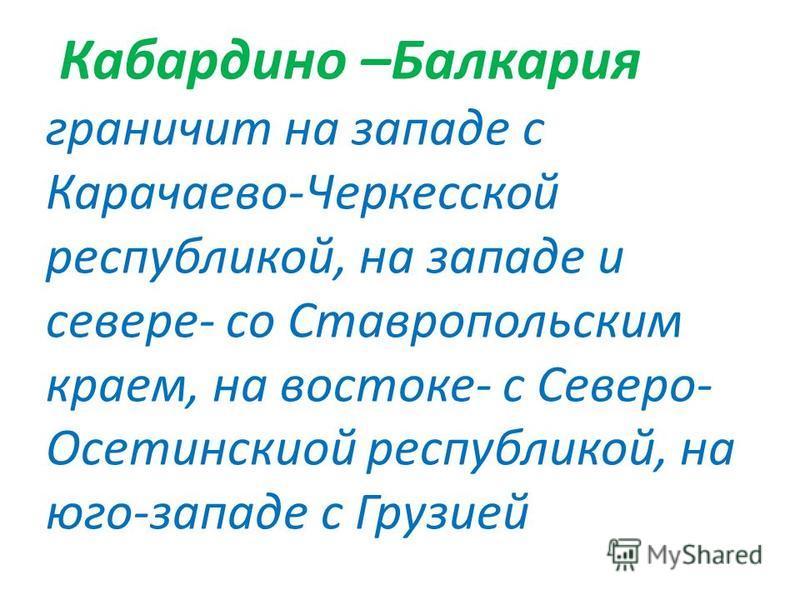 Кабардино –Балкария граничит на западе с Карачаево-Черкесской республикой, на западе и севере- со Ставропольским краем, на востоке- с Северо- Осетинскиой республикой, на юго-западе с Грузией