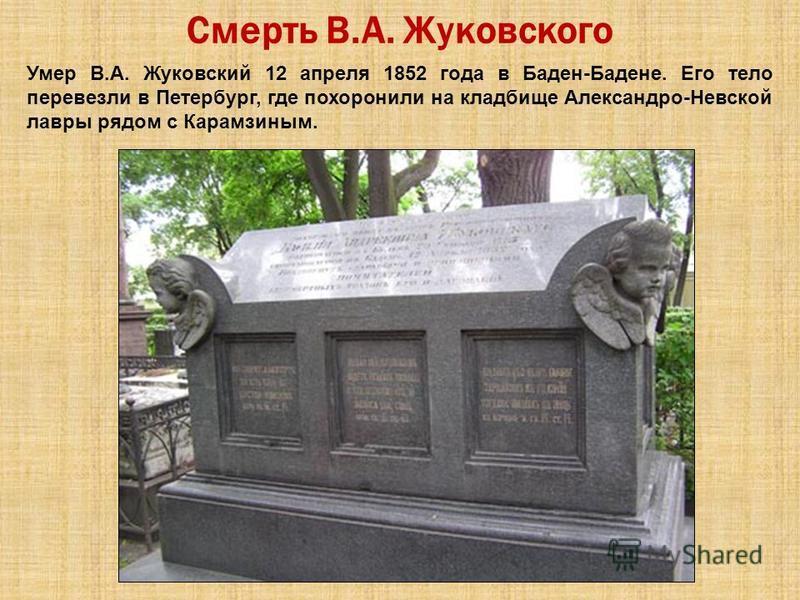 Смерть В.А. Жуковского Умер В.А. Жуковский 12 апреля 1852 года в Баден-Бадене. Его тело перевезли в Петербург, где похоронили на кладбище Александро-Невской лавры рядом с Карамзиным.