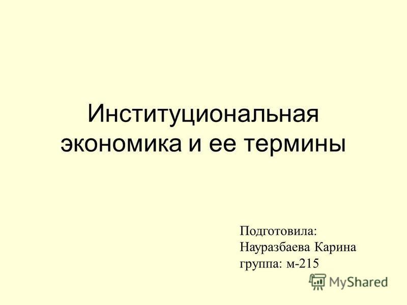 Институциональная экономика и ее термины Подготовила: Науразбаева Карина группа: м-215