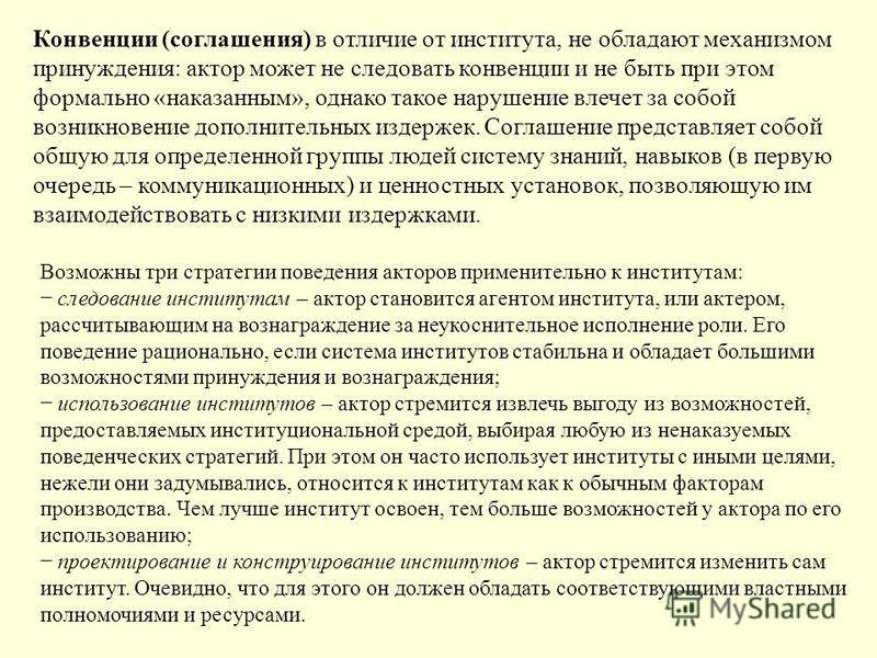 Конвенции (соглашения) в отличие от института, не обладают механизмом принуждения: актор может не следовать конвенции и не быть при этом формально «наказанным», однако такое нарушение влечет за собой возникновение дополнительных издержек. Соглашение