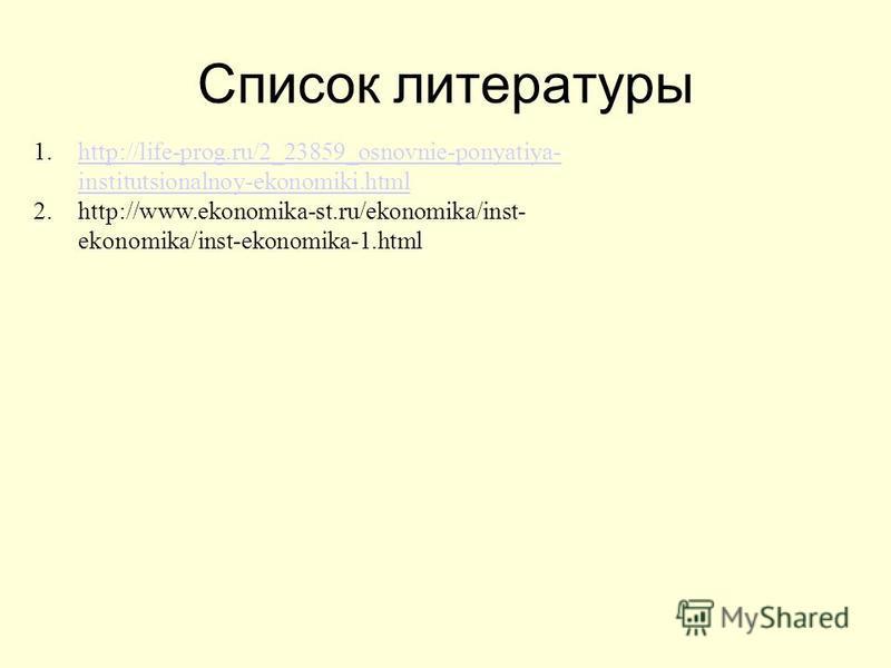 Список литературы 1.http://life-prog.ru/2_23859_osnovnie-ponyatiya- institutsionalnoy-ekonomiki.htmlhttp://life-prog.ru/2_23859_osnovnie-ponyatiya- institutsionalnoy-ekonomiki.html 2.http://www.ekonomika-st.ru/ekonomika/inst- ekonomika/inst-ekonomika