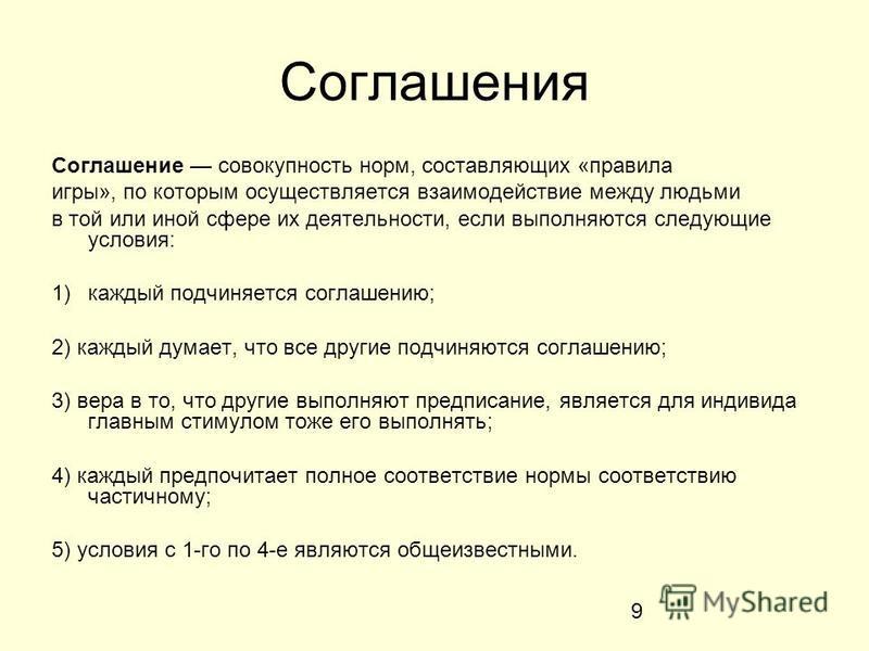 9 Соглашения Соглашение совокупность норм, составляющих «правила игры», по которым осуществляется взаимодействие между людьми в той или иной сфере их деятельности, если выполняются следующие условия: 1)каждый подчиняется соглашению; 2) каждый думает,