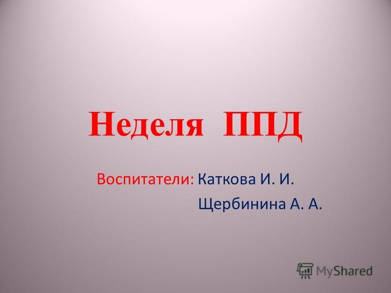 Неделя ППД Воспитатели: Каткова И. И. Щербинина А. А.