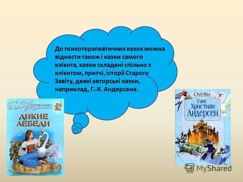 До психотерапевтичних казок можна віднести також і казки самого клієнта, казки складені спільно з клієнтом, притчі, історії Старого Завіту, деякі авторські казки, наприклад, Г.-Х. Андерсена.