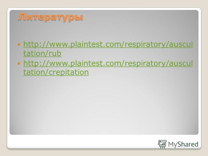 Литературы http://www.plaintest.com/respiratory/auscul tation/rub http://www.plaintest.com/respiratory/auscul tation/rub http://www.plaintest.com/respiratory/auscul tation/crepitation http://www.plaintest.com/respiratory/auscul tation/crepitation