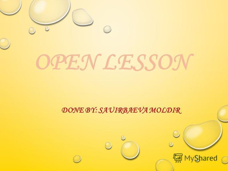 OPEN LESSON DONE BY: SAUIRBAEVA MOLDIR