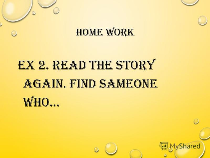 HOME WORK EX 2. READ THE STORY AGAIN. FIND SAMEONE WHO…