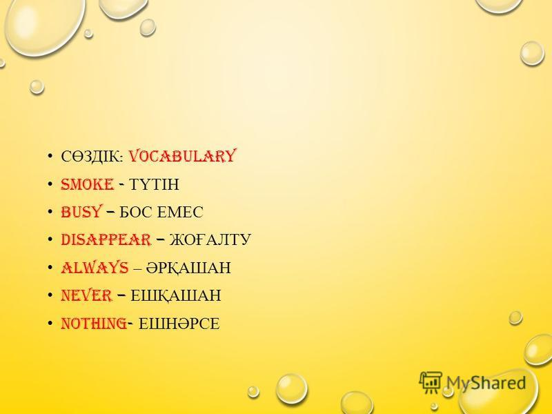 СӨЗДІК : VOCABULARY SMOKE - ТҮТІН BUSY – БОС ЕМЕС DISAPPEAR – ЖОҒАЛТУ ALWAYS – ӘРҚАШАН NEVER – ЕШҚАШАН NOTHING- ЕШНӘРСЕ