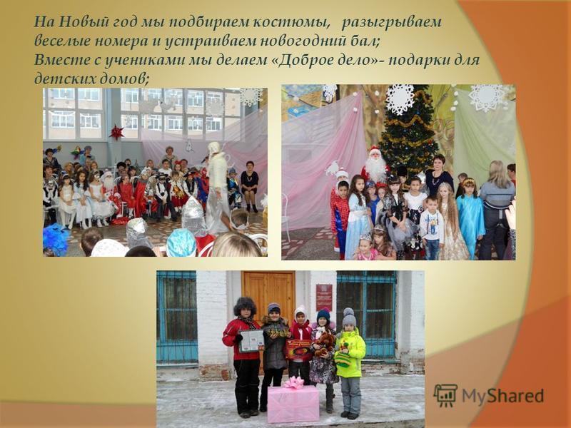 На Новый год мы подбираем костюмы, разыгрываем веселые номера и устраиваем новогодний бал; Вместе с учениками мы делаем «Доброе дело»- подарки для детских домов;