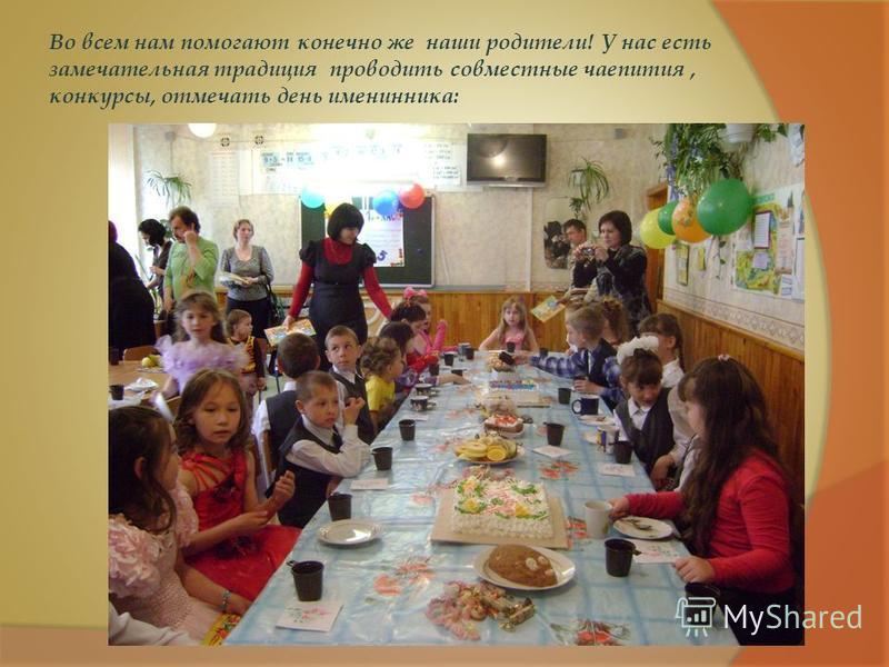 Во всем нам помогают конечно же наши родители! У нас есть замечательная традиция проводить совместные чаепития, конкурсы, отмечать день именинника: