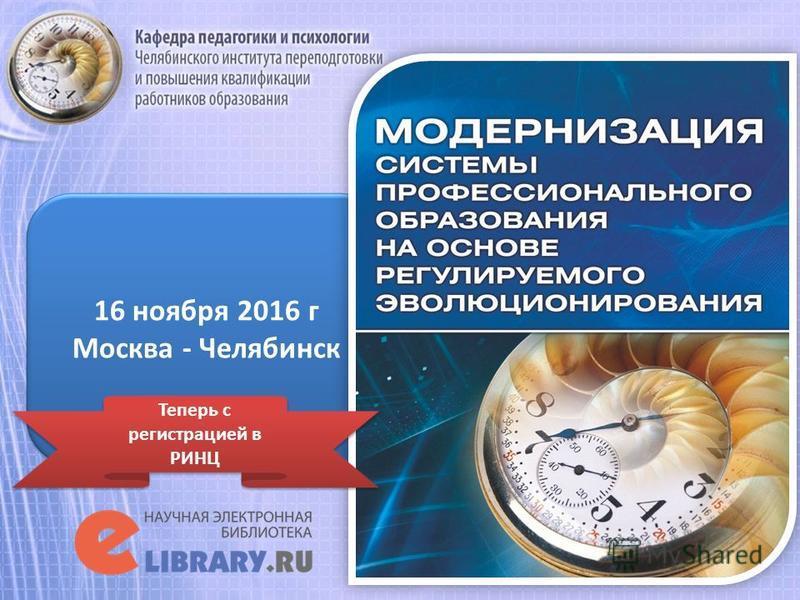 16 ноября 2016 г Москва - Челябинск 16 ноября 2016 г Москва - Челябинск Теперь с регистрацией в РИНЦ
