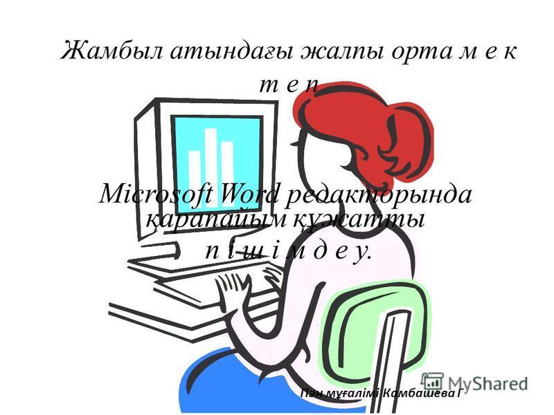 Жамбыл атындағы жалпы орта м е к т е п Microsoft Word редакторында қарапайым құжатты п і ш і м д е у. Пән мұғалімі Камбашева Г