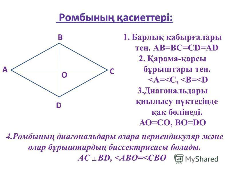 А В С D О 1.Барлық қабырғалары тең. АВ=ВС=СD=AD 2.Қарама-қарсы бұрыштары тең. <A=<C, <B=<D 3.Диагональдары қиылысу нүктесінде қақ бөлінеді. АО=СО, ВО=DО 4.Ромбының диагональдары өзара перпендикуляр және олар бұрыштардың биссектрисасы болады. AC BD, <