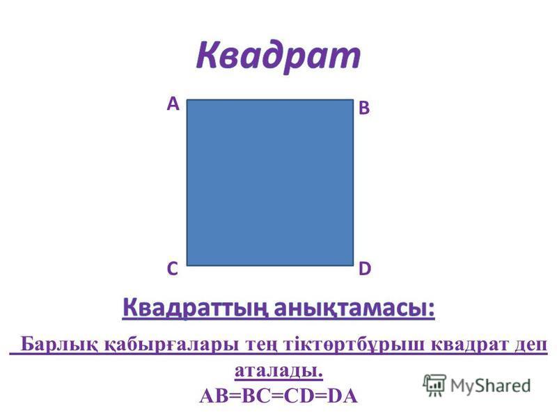 А В СD Барлық қабырғалары тең тіктөртбұрыш квадрат деп аталады. AB=BC=CD=DA