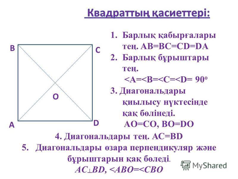 А В С О D 1.Барлық қабырғалары тең. AB=BC=CD=DA 2.Барлық бұрыштары тең. <A=<B=<C=<D= 90 о 3. Диагональдары қиылысу нүктесінде қақ бөлінеді. AO=CO, ВО=DО 4. Диагональдары тең. АС=ВD 5. Диагональдары өзара перпендикуляр және бұрыштарын қақ бөледі. AC B