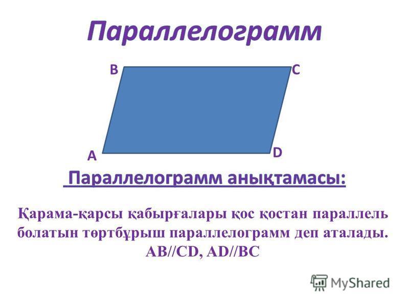 А ВС D Қарама-қарсы қабырғалары қос қостан параллель болатын төртбұрыш параллелограмм деп аталады. АВ//СD, AD//ВС