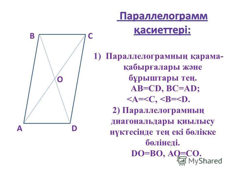 А ВС D О 1) Параллелограмның қарама- қабырғалары және бұрыштары тең. АВ=СD, ВС=АD; <A=<С, <В=<D. 2) Параллелограмның диагональдары қиылысу нүктесінде тең екі бөлікке бөлінеді. DО=ВО, АО=СО.