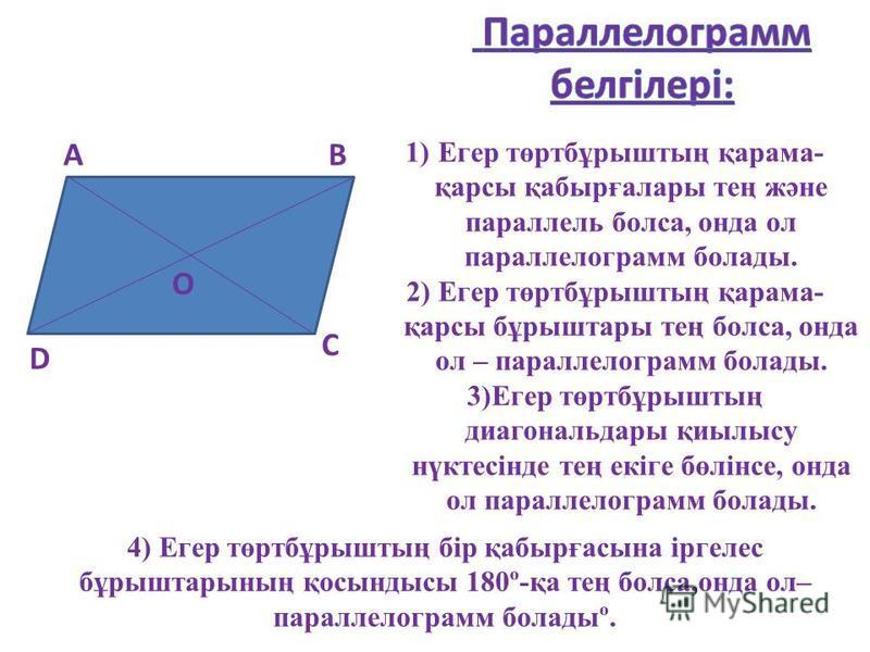 АВ С D О 1)Егер төртбұрыштың қарама- қарсы қабырғалары тең және параллель болса, онда ол параллелограмм болады. 2) Егер төртбұрыштың қарама- қарсы бұрыштары тең болса, онда ол – параллелограмм болады. 3)Егер төртбұрыштың диагональдары қиылысу нүктесі