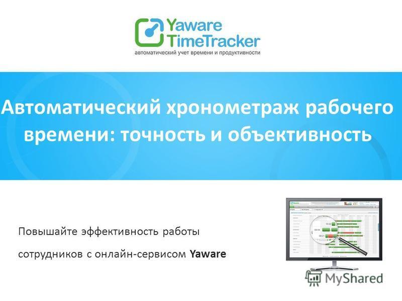 Автоматический хронометраж рабочего времени: точность и объективность Повышайте эффективность работы сотрудников с онлайн-сервисом Yaware