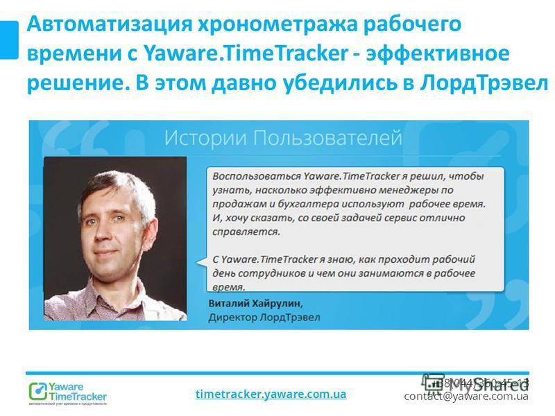 timetracker.yaware.com.ua +38(044) 360-45-13 contact@yaware.com.ua Автоматизация хронометража рабочего времени с Yaware.TimeTracker - эффективное решение. В этом давно убедились в Лорд Трэвел