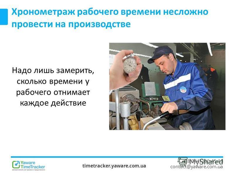 timetracker.yaware.com.ua +38(044) 360-45-13 contact@yaware.com.ua Хронометраж рабочего времени несложно провести на производстве Надо лишь замерить, сколько времени у рабочего отнимает каждое действие
