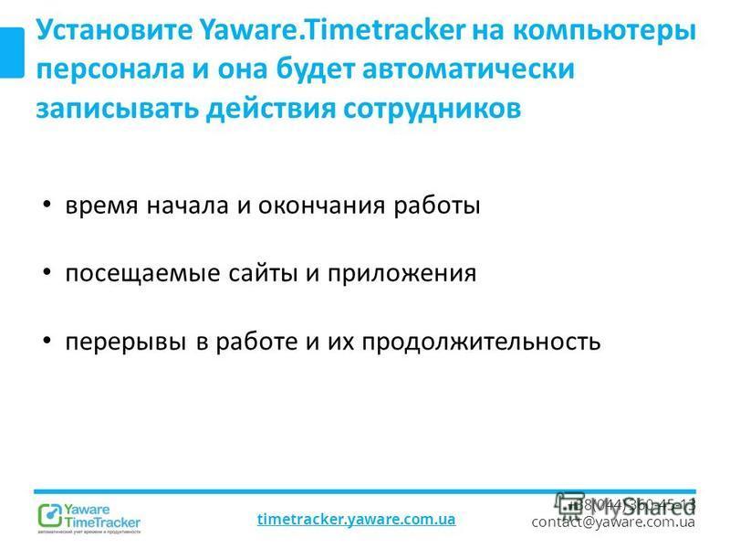 timetracker.yaware.com.ua +38(044) 360-45-13 contact@yaware.com.ua Установите Yaware.Timetracker на компьютеры персонала и она будет автоматически записывать действия сотрудников время начала и окончания работы посещаемые сайты и приложения перерывы