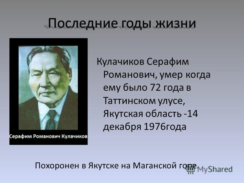 Кулачиков Серафим Романович, умер когда ему было 72 года в Таттинском улусе, Якутская область -14 декабря 1976 года Похоронен в Якутске на Маганской горе.
